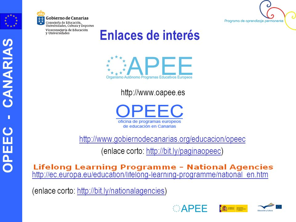 OPEEC - CANARIAS http://www.oapee.es http://www.gobiernodecanarias.org/educacion/opeec (enlace corto: http://bit.ly/paginaopeec )http://bit.ly/paginaopeec http://ec.europa.eu/education/lifelong-learning-programme/national_en.htm (enlace corto: http://bit.ly/nationalagencies)http://bit.ly/nationalagencies Enlaces de interés