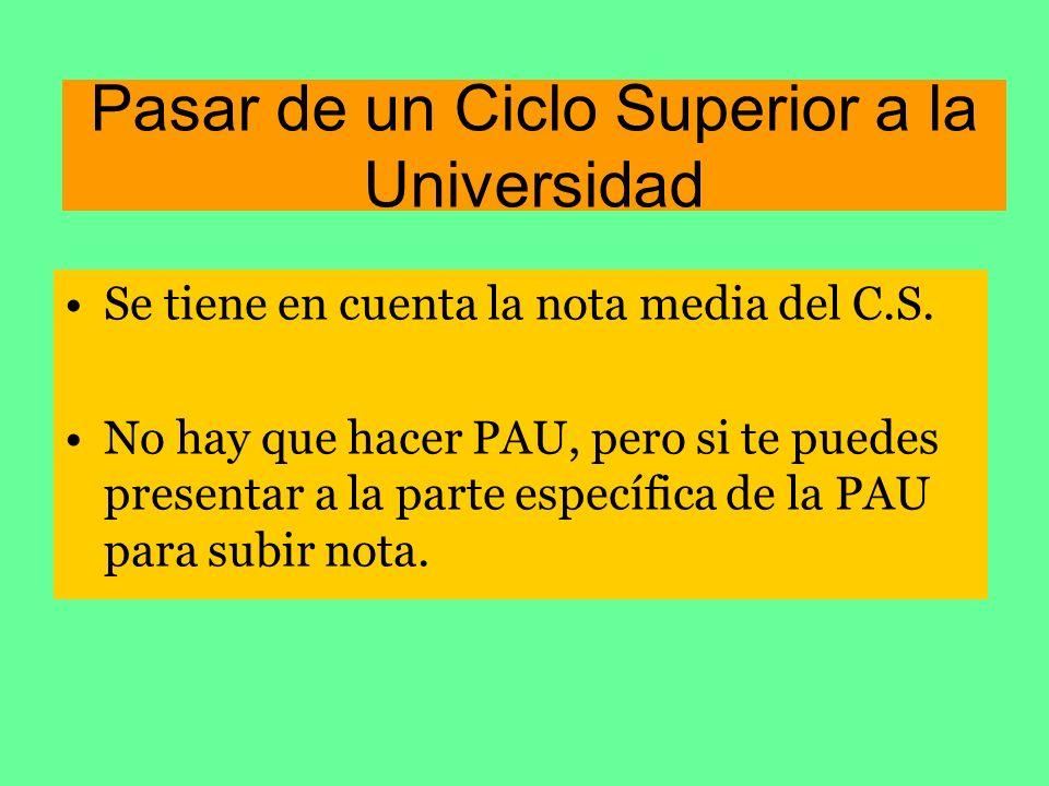 Pasar de un Ciclo Superior a la Universidad Se tiene en cuenta la nota media del C.S. No hay que hacer PAU, pero si te puedes presentar a la parte esp