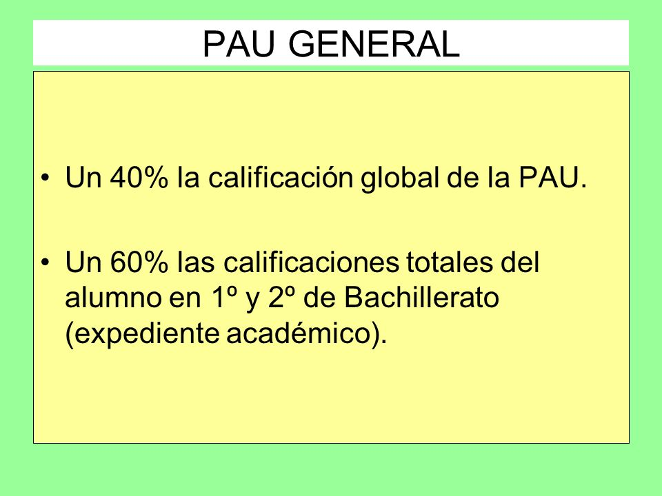 PAU GENERAL Un 40% la calificación global de la PAU. Un 60% las calificaciones totales del alumno en 1º y 2º de Bachillerato (expediente académico).