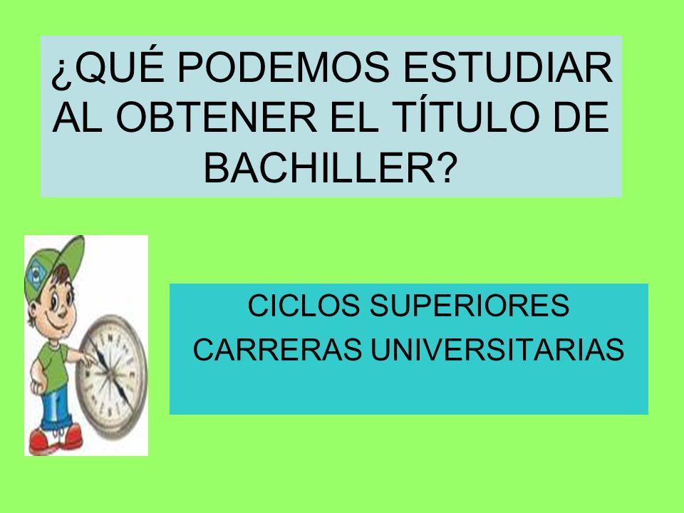 ¿QUÉ PODEMOS ESTUDIAR AL OBTENER EL TÍTULO DE BACHILLER? CICLOS SUPERIORES CARRERAS UNIVERSITARIAS