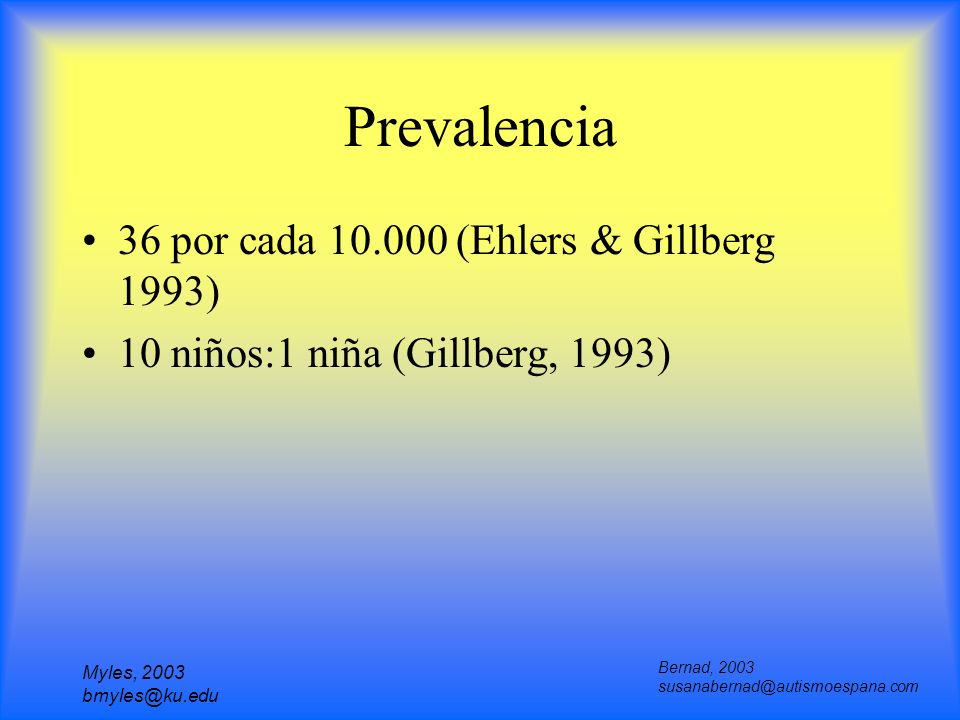 Myles, 2003 bmyles@ku.edu Prevalencia 36 por cada 10.000 (Ehlers & Gillberg 1993) 10 niños:1 niña (Gillberg, 1993) Bernad, 2003 susanabernad@autismoes