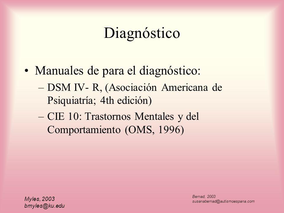 Myles, 2003 bmyles@ku.edu Diagnóstico Manuales de para el diagnóstico: –DSM IV- R, (Asociación Americana de Psiquiatría; 4th edición) –CIE 10: Trastor