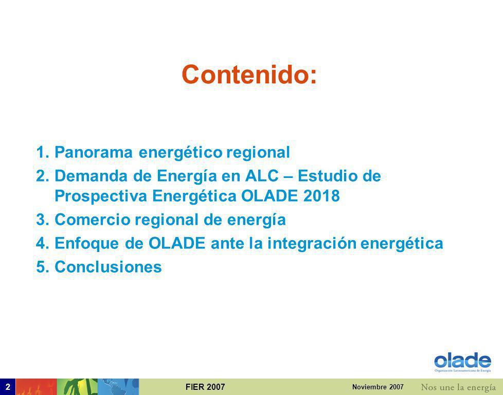 FIER 20072 Noviembre 2007 Contenido: 1.Panorama energético regional 2.Demanda de Energía en ALC – Estudio de Prospectiva Energética OLADE 2018 3.Comercio regional de energía 4.Enfoque de OLADE ante la integración energética 5.Conclusiones