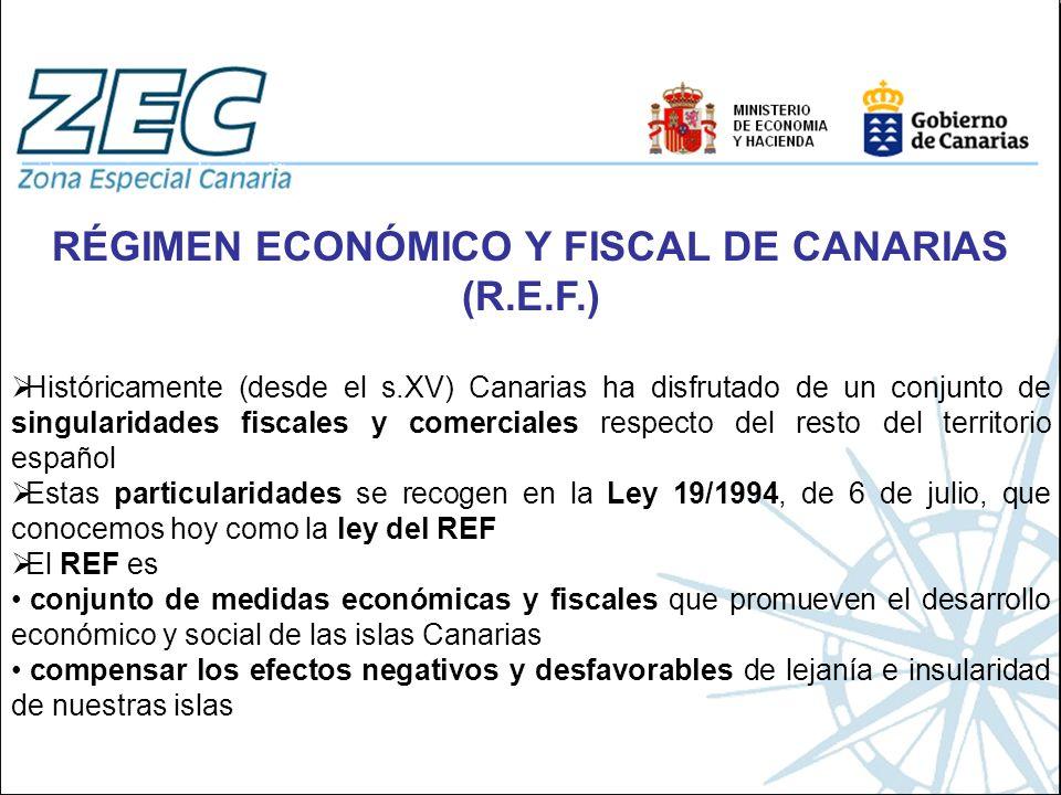 RÉGIMEN ECONÓMICO Y FISCAL DE CANARIAS (R.E.F.) Históricamente (desde el s.XV) Canarias ha disfrutado de un conjunto de singularidades fiscales y come