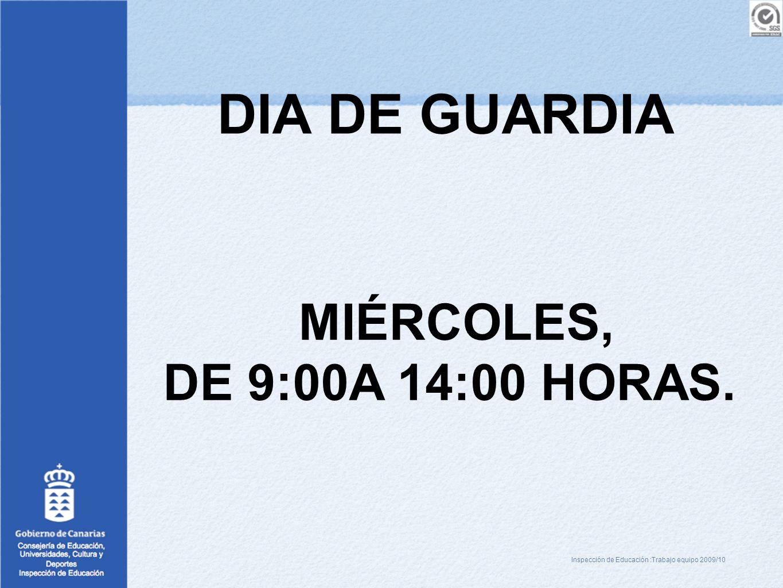DIA DE GUARDIA MIÉRCOLES, DE 9:00A 14:00 HORAS. Inspección de Educación :Trabajo equipo 2009/10