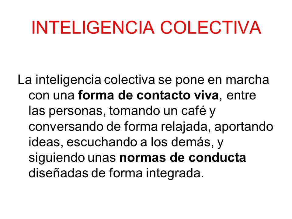 INTELIGENCIA COLECTIVA La inteligencia colectiva se pone en marcha con una forma de contacto viva, entre las personas, tomando un café y conversando d