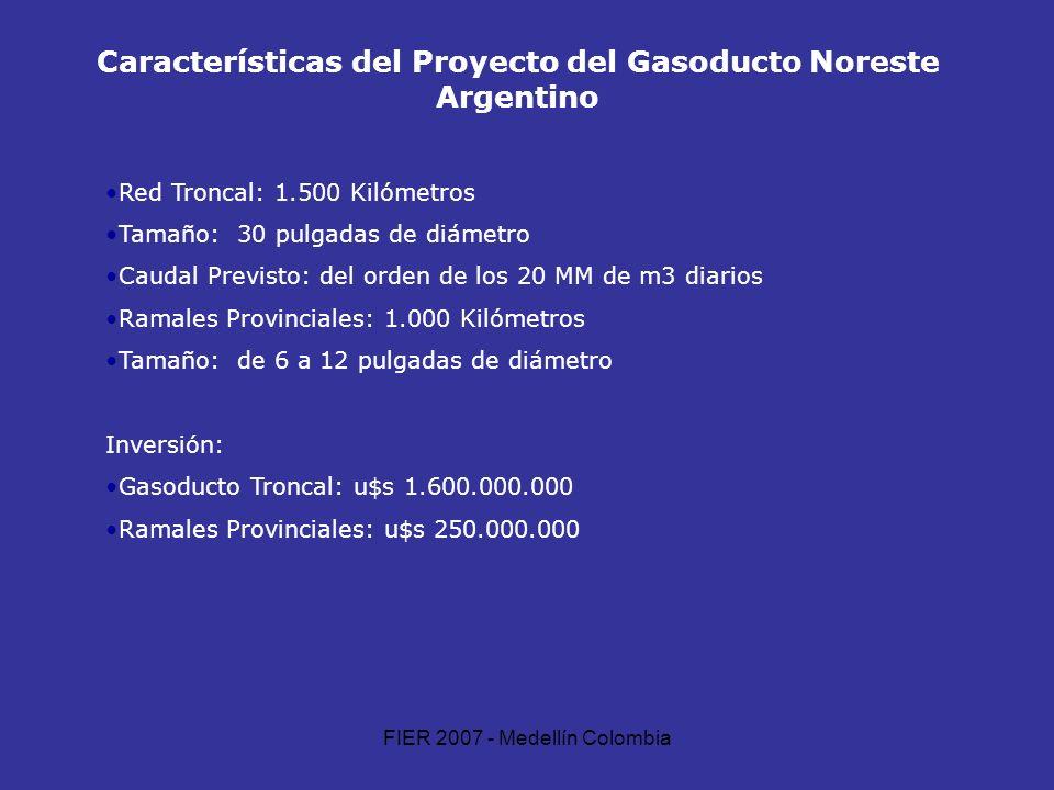 FIER 2007 - Medellín Colombia Características del Proyecto del Gasoducto Noreste Argentino Red Troncal: 1.500 Kilómetros Tamaño: 30 pulgadas de diámet
