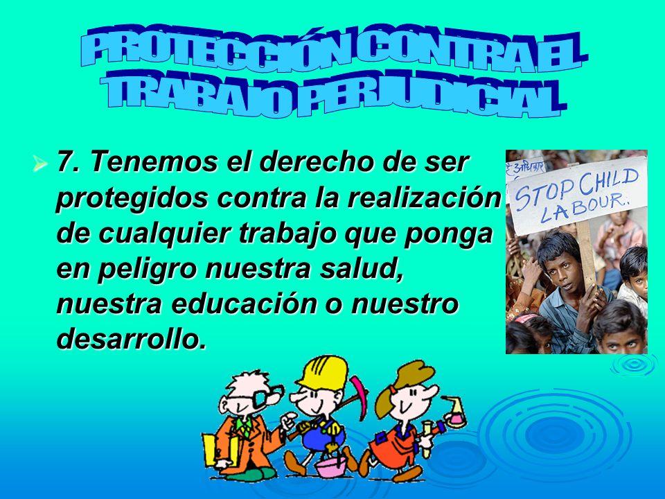 7. Tenemos el derecho de ser protegidos contra la realización de cualquier trabajo que ponga en peligro nuestra salud, nuestra educación o nuestro des