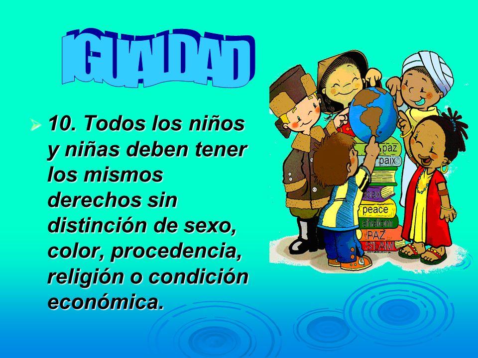 10. Todos los niños y niñas deben tener los mismos derechos sin distinción de sexo, color, procedencia, religión o condición económica. 10. Todos los