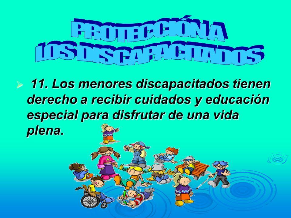 11. Los menores discapacitados tienen derecho a recibir cuidados y educación especial para disfrutar de una vida plena. 11. Los menores discapacitados