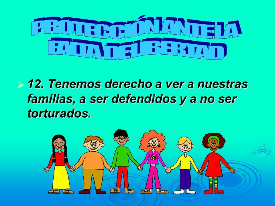 12. Tenemos derecho a ver a nuestras familias, a ser defendidos y a no ser torturados. 12. Tenemos derecho a ver a nuestras familias, a ser defendidos