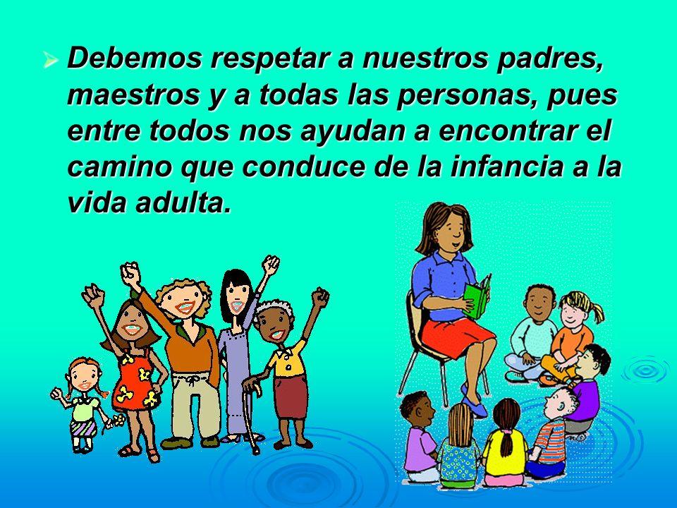 Debemos respetar a nuestros padres, maestros y a todas las personas, pues entre todos nos ayudan a encontrar el camino que conduce de la infancia a la