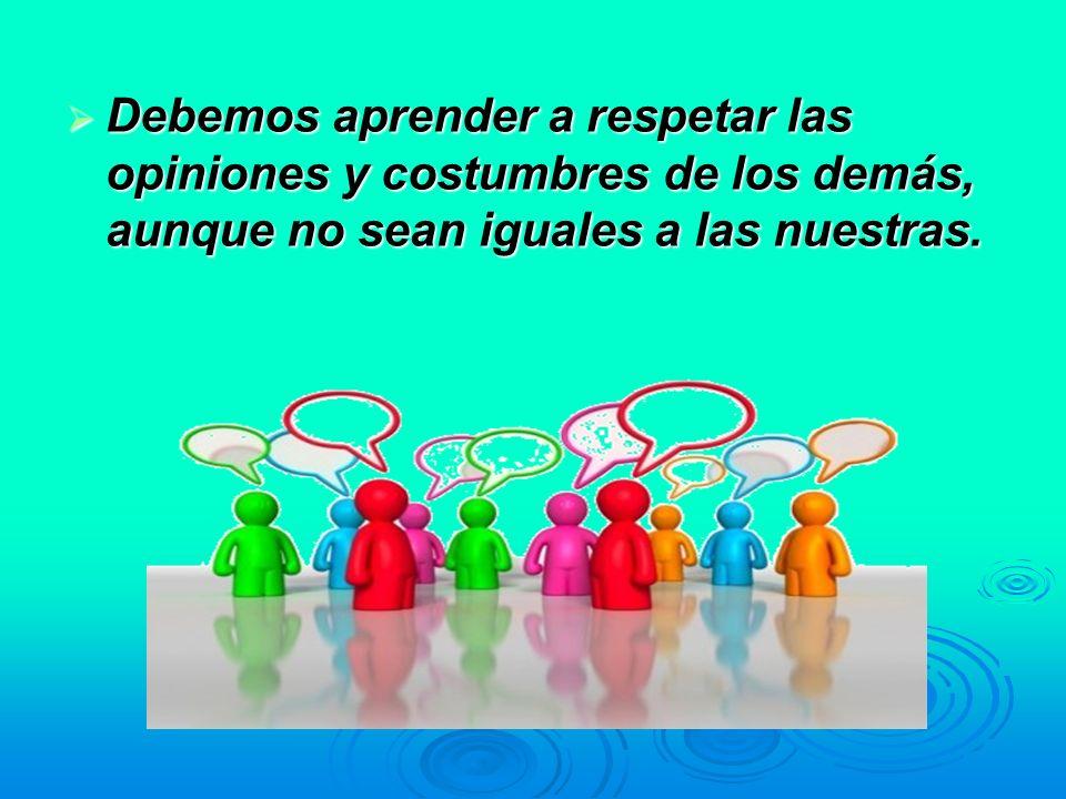 Debemos aprender a respetar las opiniones y costumbres de los demás, aunque no sean iguales a las nuestras. Debemos aprender a respetar las opiniones