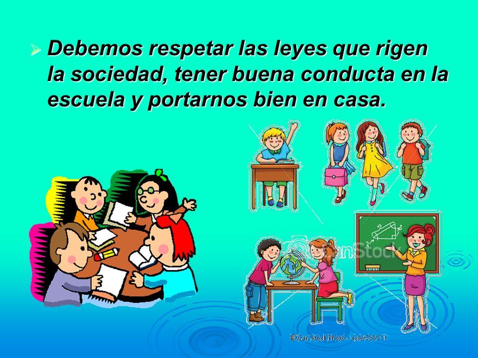 Debemos respetar las leyes que rigen la sociedad, tener buena conducta en la escuela y portarnos bien en casa. Debemos respetar las leyes que rigen la