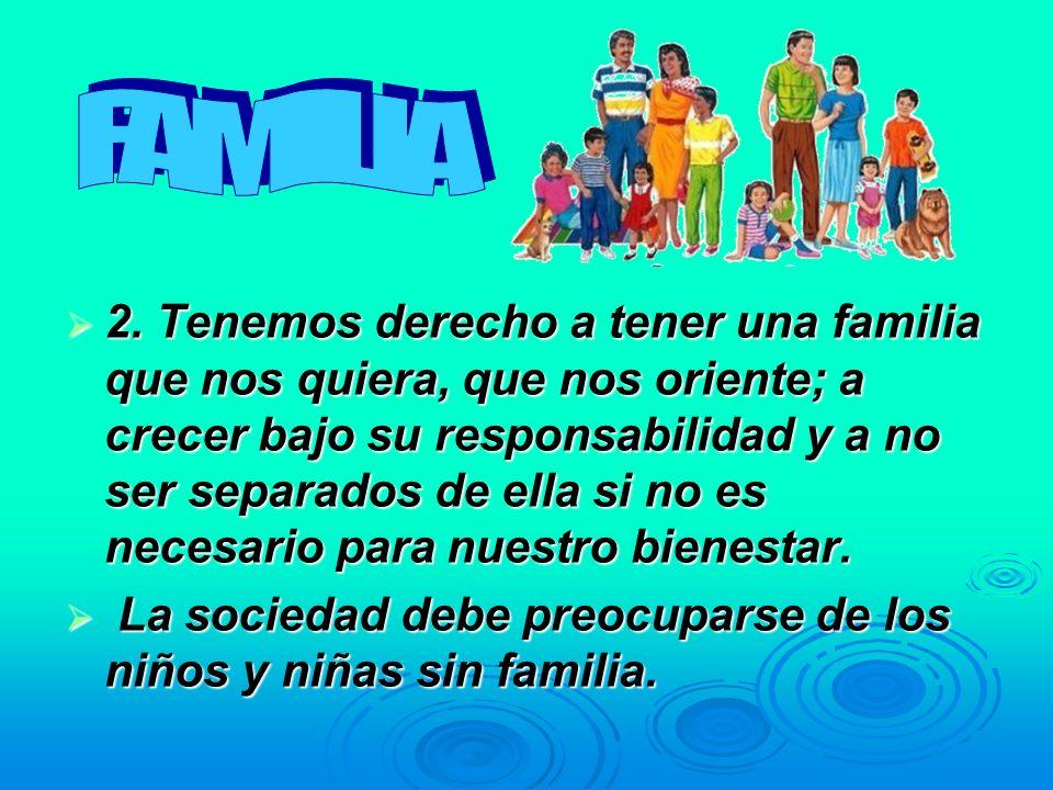 2. Tenemos derecho a tener una familia que nos quiera, que nos oriente; a crecer bajo su responsabilidad y a no ser separados de ella si no es necesar