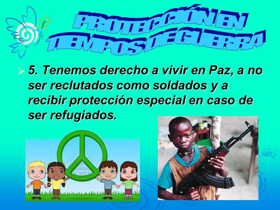 5. Tenemos derecho a vivir en Paz, a no ser reclutados como soldados y a recibir protección especial en caso de ser refugiados. 5. Tenemos derecho a v