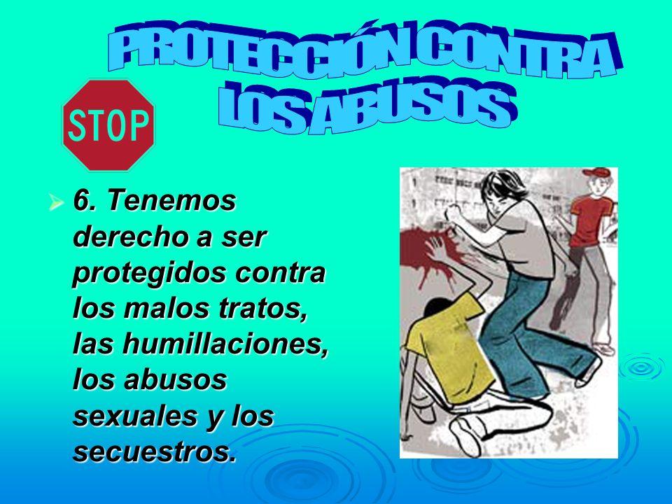 6. Tenemos derecho a ser protegidos contra los malos tratos, las humillaciones, los abusos sexuales y los secuestros. 6. Tenemos derecho a ser protegi