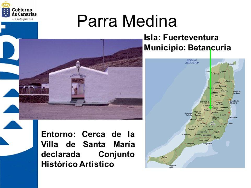 Un solo pueblo Parra Medina Isla: Fuerteventura Municipio: Betancuria Entorno: Cerca de la Villa de Santa María declarada Conjunto Histórico Artístico