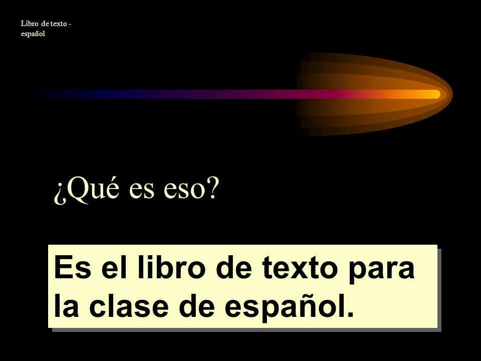 ¿Qué es eso? Es el libro de texto para la clase de español. Libro de texto - español