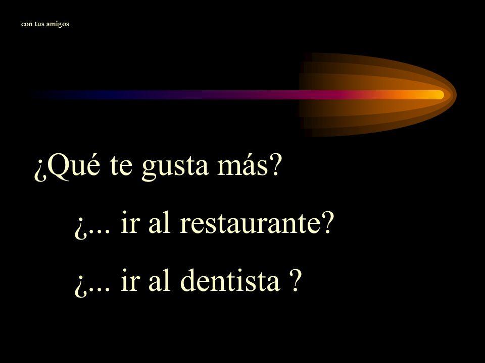 ¿Qué te gusta más? ¿... ir al restaurante? ¿... ir al dentista ? con tus amigos