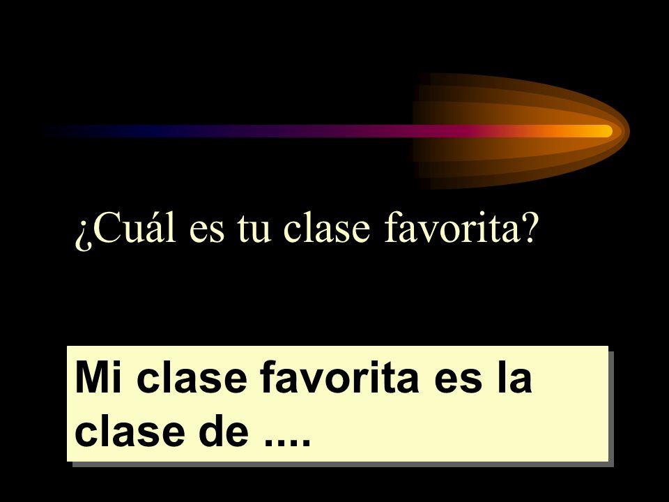 ¿Cuál es tu clase favorita? Mi clase favorita es la clase de....