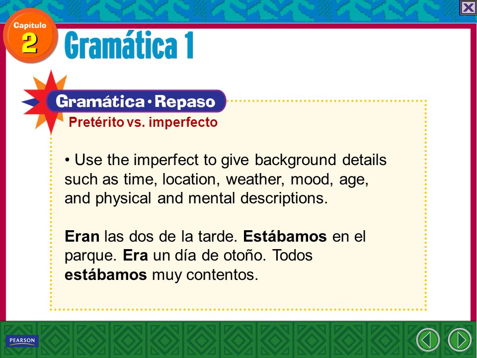 Use the imperfect to give background details such as time, location, weather, mood, age, and physical and mental descriptions. Eran las dos de la tard