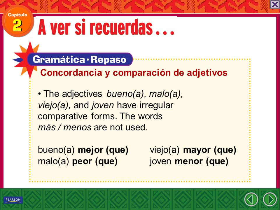 The adjectives bueno(a), malo(a), viejo(a), and joven have irregular comparative forms. The words más / menos are not used. bueno(a) mejor (que) viejo