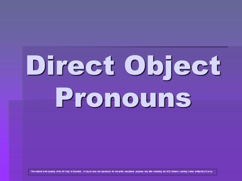 Direct Object Pronouns This material is the property of the AR Dept. of Education. It may be used and reproduced for non-profit, educational purposes