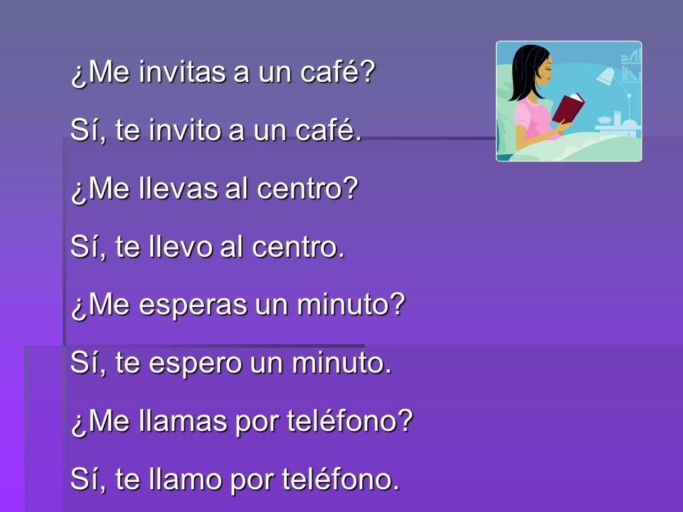¿Me invitas a un café? Sí, te invito a un café. ¿Me llevas al centro? Sí, te llevo al centro. ¿Me esperas un minuto? Sí, te espero un minuto. ¿Me llam