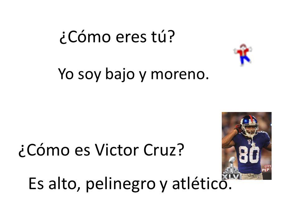 ¿Cómo eres tú? Yo soy bajo y moreno. ¿Cómo es Victor Cruz? Es alto, pelinegro y atlético.