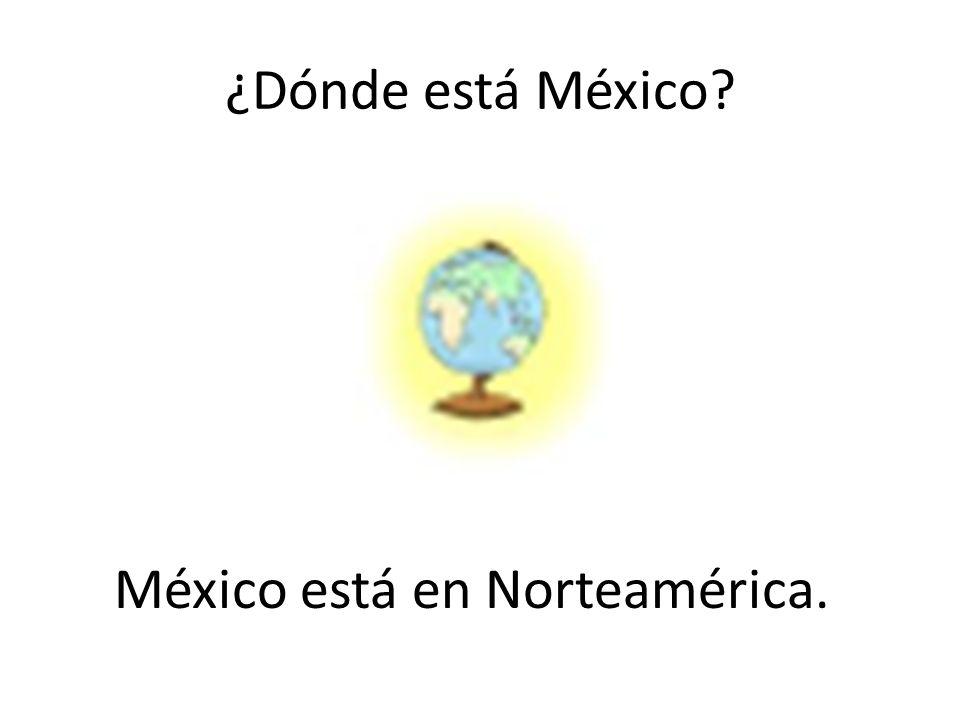¿Dónde está México? México está en Norteamérica.