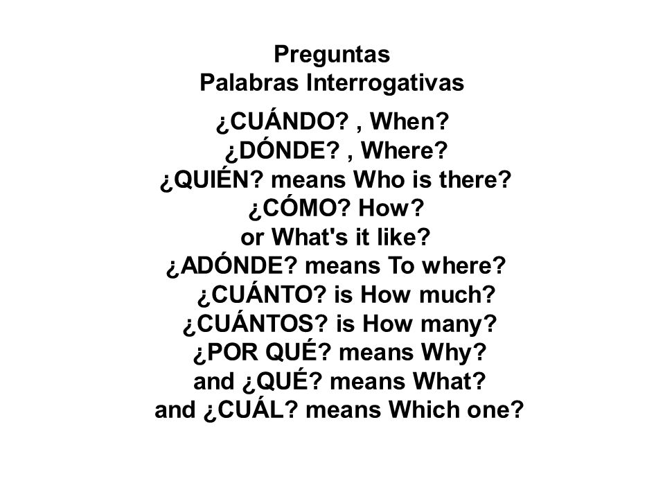 Preguntas Palabras Interrogativas ¿CUÁNDO?, When? ¿DÓNDE?, Where? ¿QUIÉN? means Who is there? ¿CÓMO? How? or What's it like? ¿ADÓNDE? means To where?