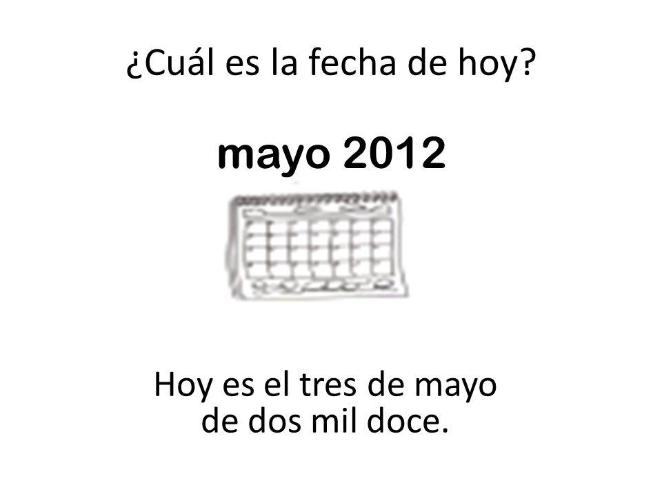 ¿Cuál es la fecha de hoy? Hoy es el tres de mayo de dos mil doce. mayo 2012