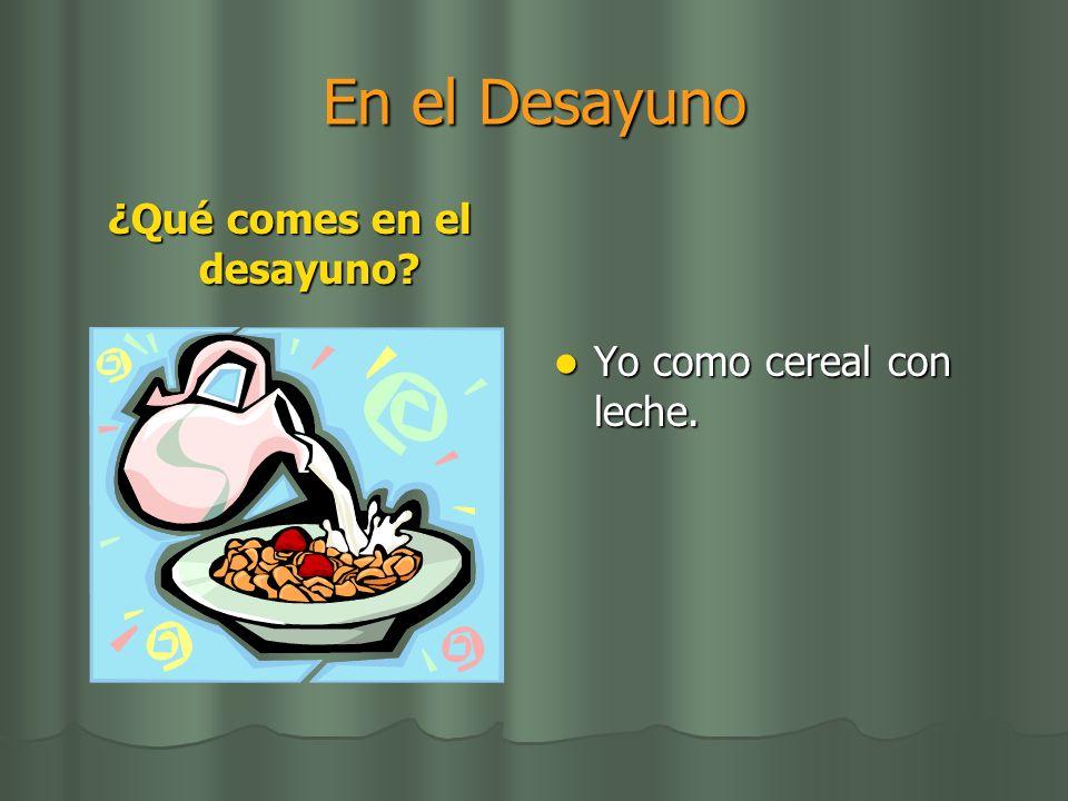 En el Desayuno ¿Qué comes en el desayuno? Yo como cereal con leche. Yo como cereal con leche.