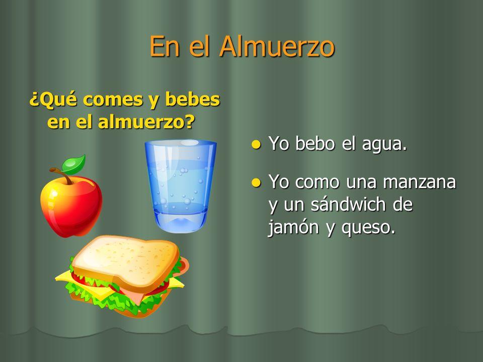 En el Almuerzo ¿Qué comes y bebes en el almuerzo? Yo bebo el agua. Yo bebo el agua. Yo como una manzana y un sándwich de jamón y queso. Yo como una ma