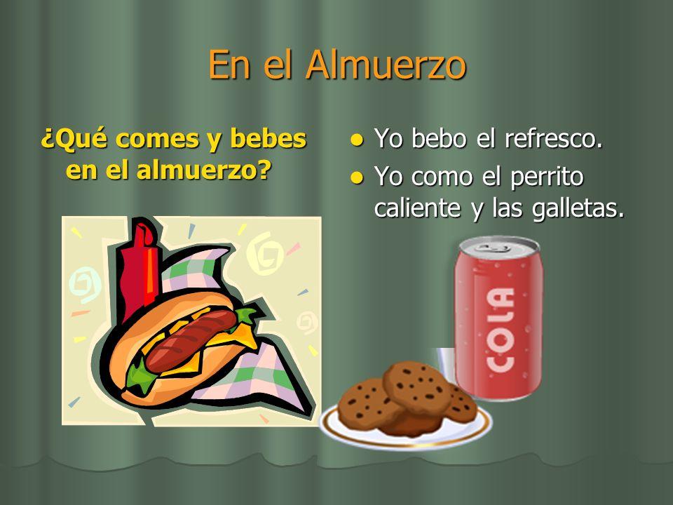 En el Almuerzo ¿Qué comes y bebes en el almuerzo? Yo bebo el refresco. Yo bebo el refresco. Yo como el perrito caliente y las galletas. Yo como el per