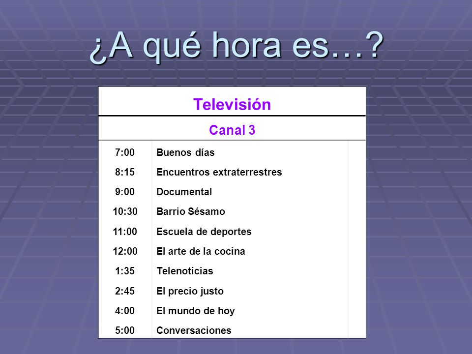 ¿A qué hora es…? Televisión Canal 3 7:00Buenos días 8:15Encuentros extraterrestres 9:00Documental 10:30Barrio Sésamo 11:00Escuela de deportes 12:00El