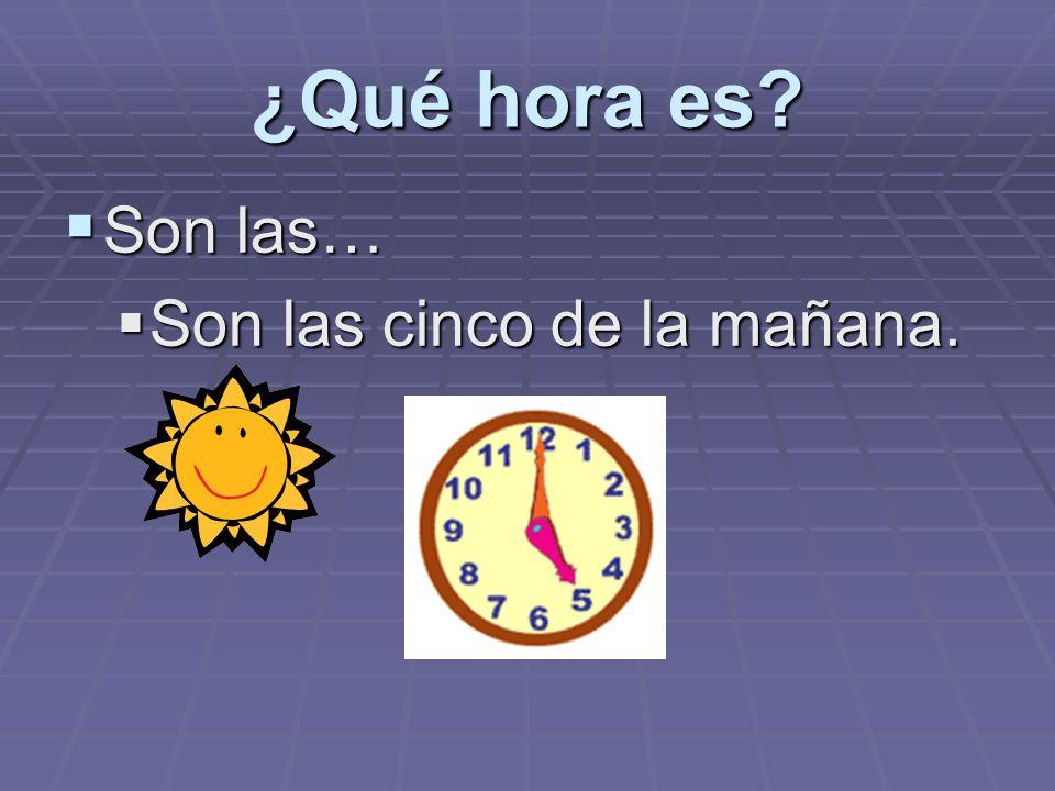 ¿Qué hora es? Son las… Son las… Son las cinco de la mañana. Son las cinco de la mañana.