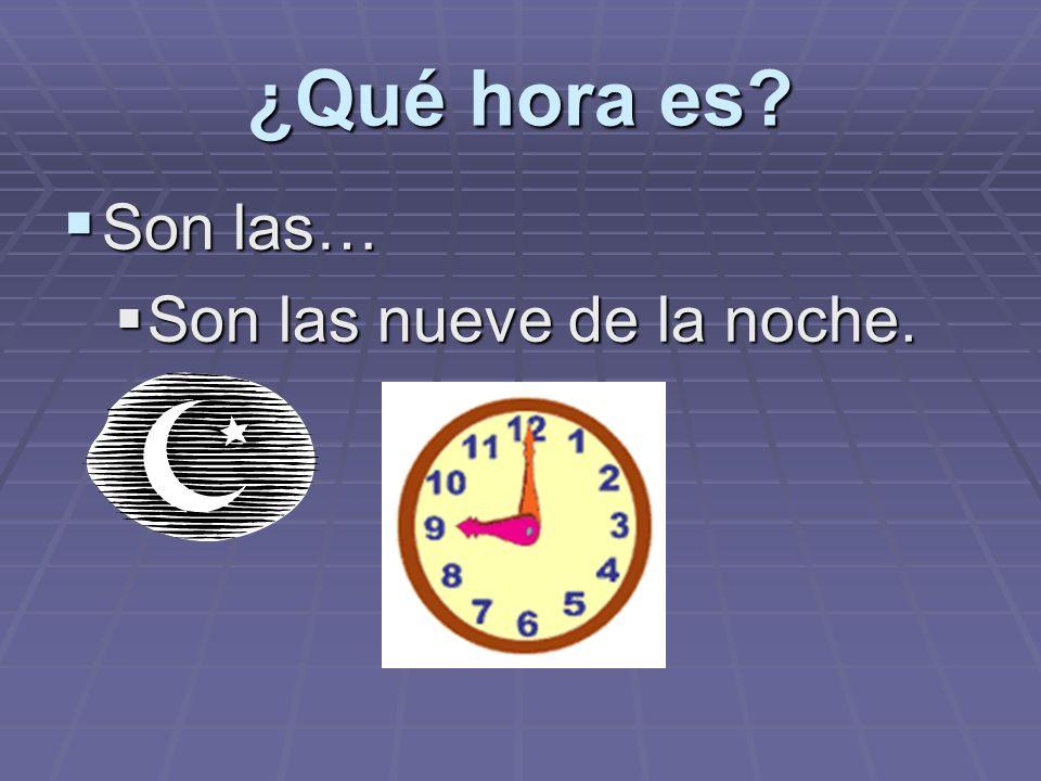 ¿Qué hora es? Son las… Son las… Son las nueve de la noche. Son las nueve de la noche.