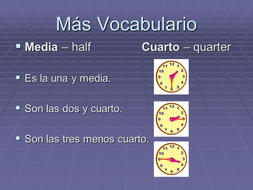 Más Vocabulario Media – half Cuarto – quarter Media – half Cuarto – quarter Es la una y media. Es la una y media. Son las dos y cuarto. Son las dos y
