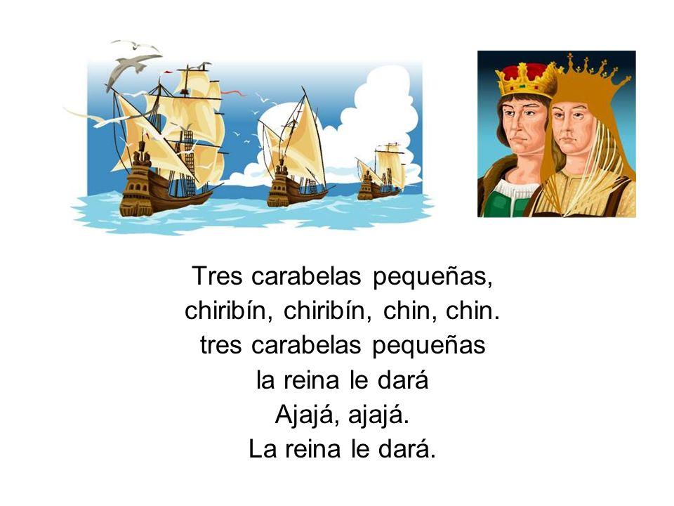Tres carabelas pequeñas, chiribín, chiribín, chin, chin. tres carabelas pequeñas la reina le dará Ajajá, ajajá. La reina le dará.