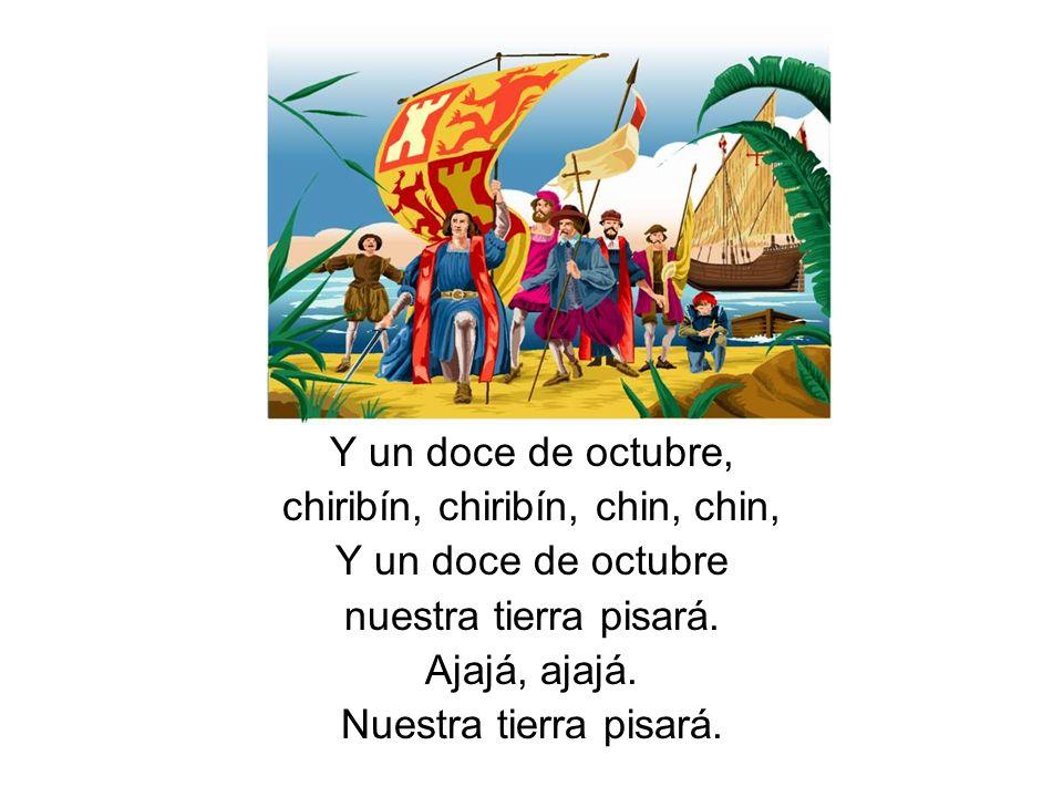Y un doce de octubre, chiribín, chiribín, chin, chin, Y un doce de octubre nuestra tierra pisará. Ajajá, ajajá. Nuestra tierra pisará.