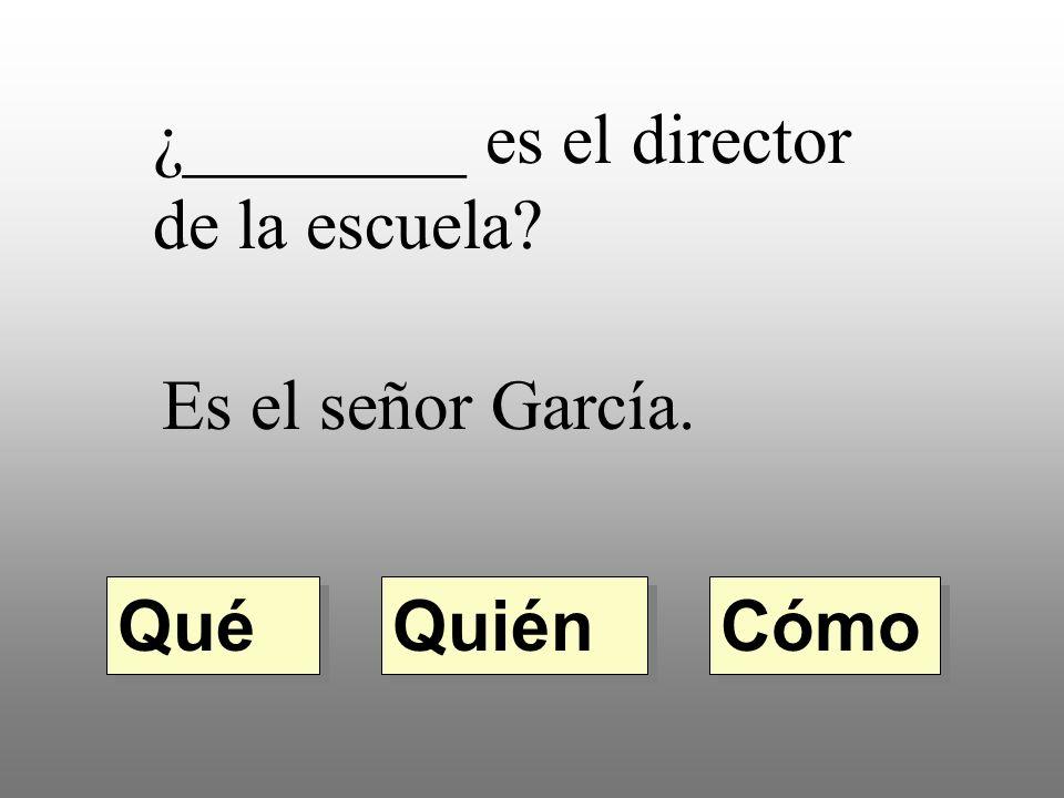 ¿________ es el director de la escuela? Es el señor García. Quién Qué Cómo