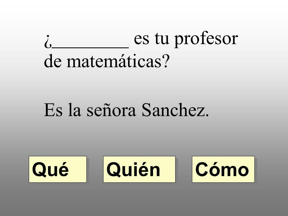 ¿________ es tu profesor de matemáticas? Es la señora Sanchez. Quién Qué Cómo