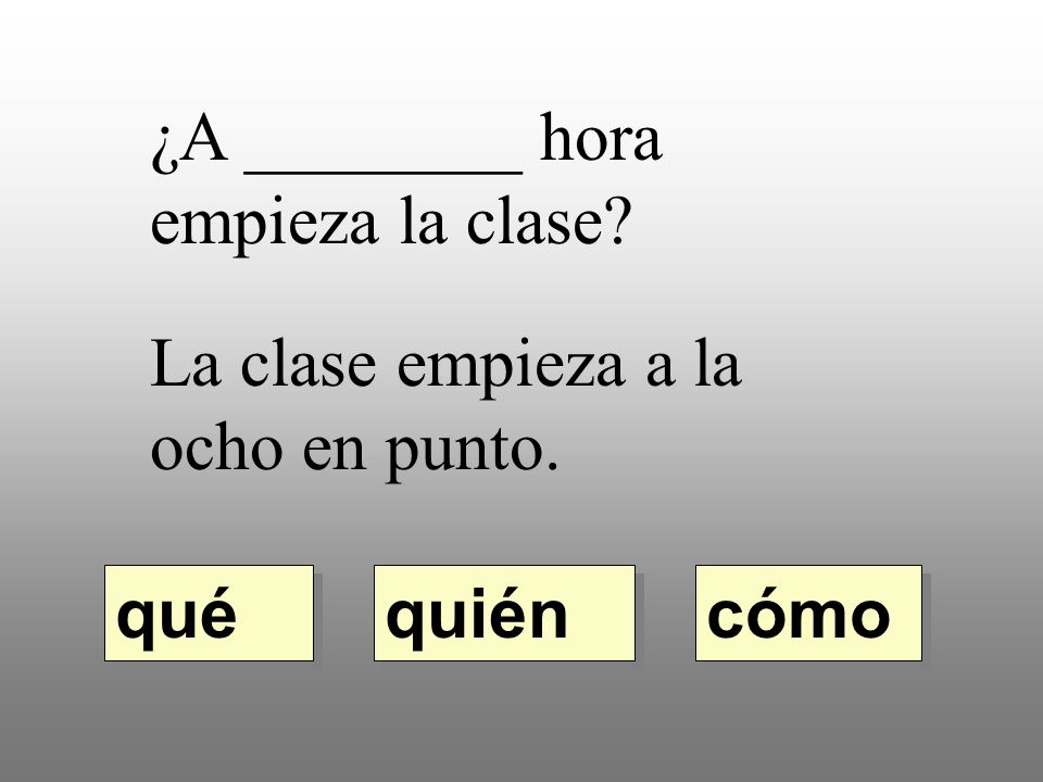 ¿A ________ hora empieza la clase? La clase empieza a la ocho en punto. quién qué cómo