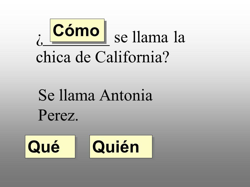 ¿________ se llama la chica de California? Se llama Antonia Perez. Quién Qué Cómo