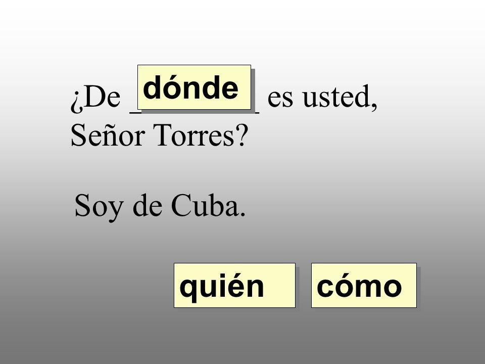 ¿De ________ es usted, Señor Torres? Soy de Cuba. quién dónde cómo