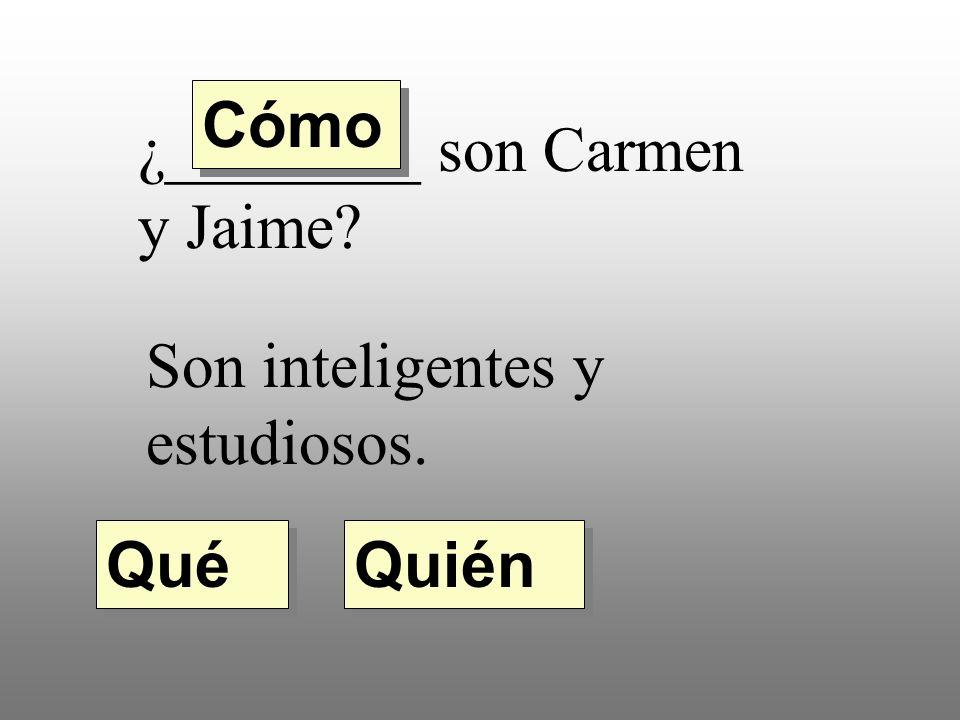 ¿________ son Carmen y Jaime? Son inteligentes y estudiosos. Quién Qué Cómo