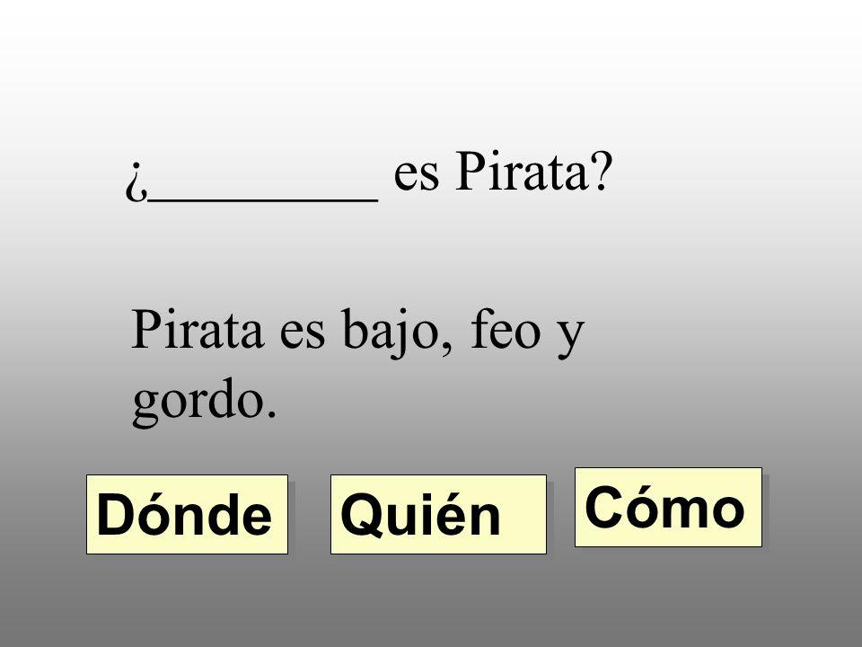 ¿________ es Pirata? Pirata es bajo, feo y gordo. Quién Dónde Cómo