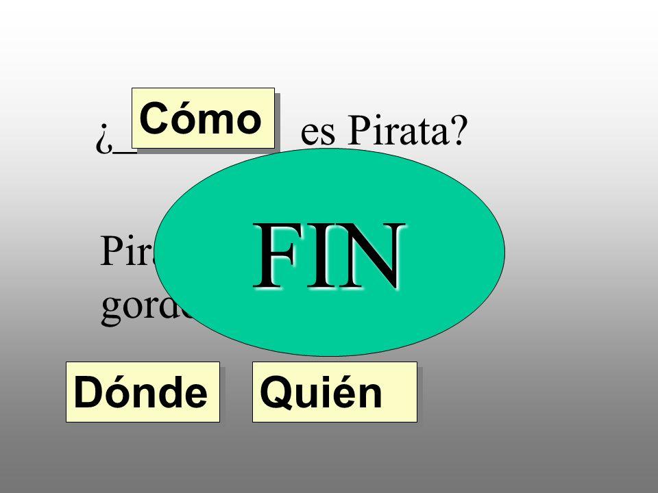 ¿________ es Pirata? Pirata es bajo, feo y gordo. Quién Dónde Cómo FIN